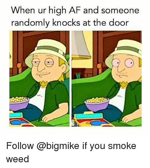 Af, Weed, and High AF: When ur high AF and someone  randomly knocks at the door Follow @bigmike if you smoke weed