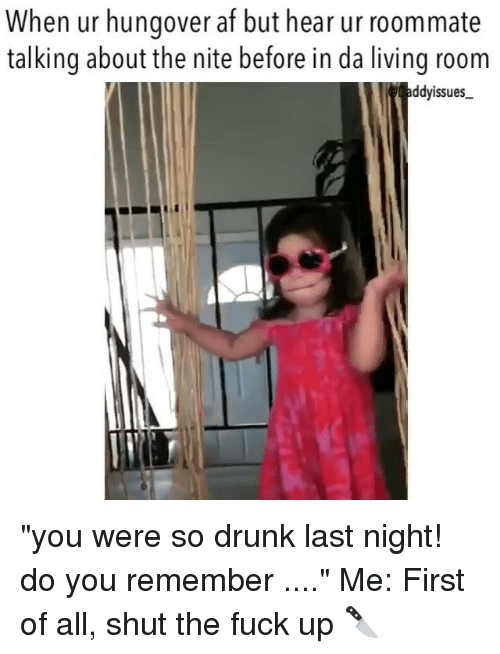 "Af, Drunk, and Roommate: When ur hungover af but hear ur roommate  talking about the nite before in da living room  addyissues ""you were so drunk last night! do you remember ...."" Me: First of all, shut the fuck up 🔪"