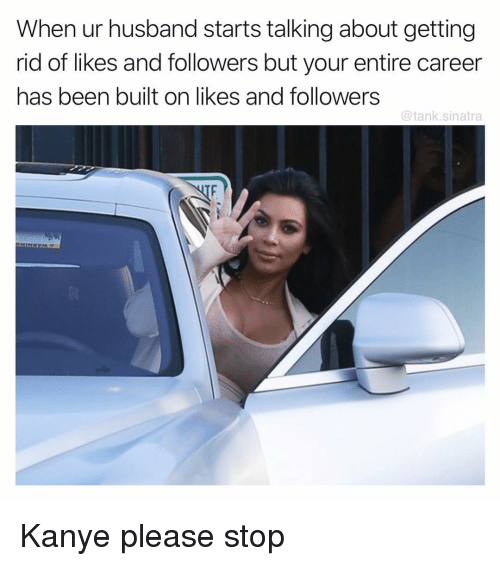 Funny, Kanye, and Husband: When ur husband starts talking about getting  rid of likes and followers but your entire career  has been built on likes and followers  @tank.sinatra Kanye please stop