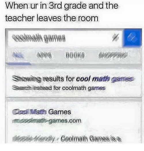 Teacher, Cool, and Games: When ur in 3rd grade and the  teacher leaves the room  Sawi esults for cool math ganes  Schiustesd for coolmath games  Math Games  t- games.com