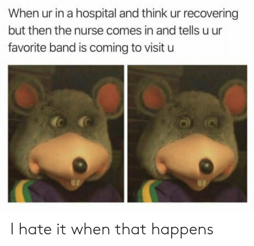 Favorite Band: When ur in a hospital and think ur recovering  but then the nurse comes in and tells u ur  favorite band is coming to visit u I hate it when that happens
