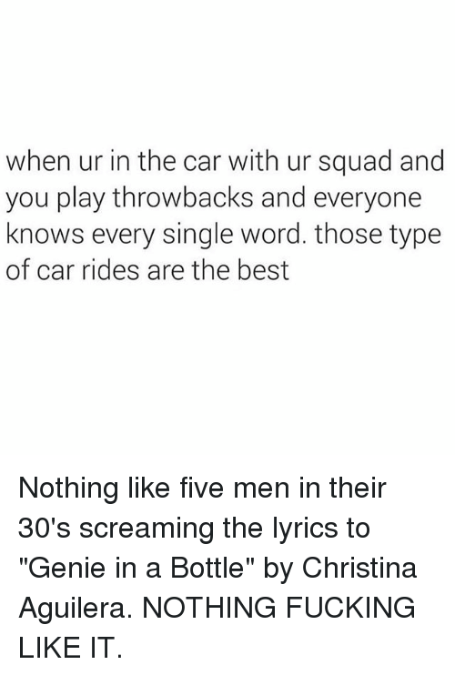 "Fucking, Memes, and Squad: when ur in the car with ur squad and  you play throwbacks and everyone  knows every single word. those type  of car rides are the best Nothing like five men in their 30's screaming the lyrics to ""Genie in a Bottle"" by Christina Aguilera. NOTHING FUCKING LIKE IT."