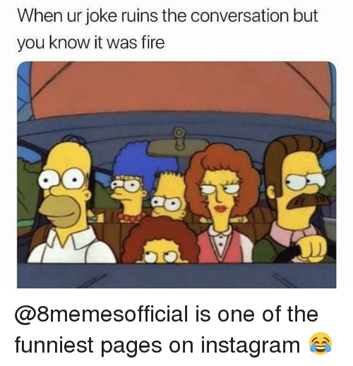 Fire, Instagram, and Dank Memes: When ur joke ruins the conversation but  you know it was fire @8memesofficial is one of the funniest pages on instagram 😂