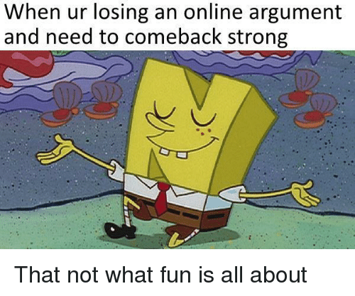 Strong, Fun, and Online: When ur losing an online argument  and need to comeback strong That not what fun is all about