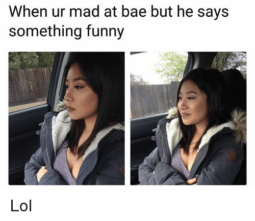 Bae, Funny, and Lol: When ur mad at bae but he says  something funny Lol