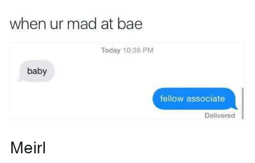 Bae, Today, and Mad: when ur mad at bae  Today 10:36 PM  baby  fellow associate  Delivered Meirl