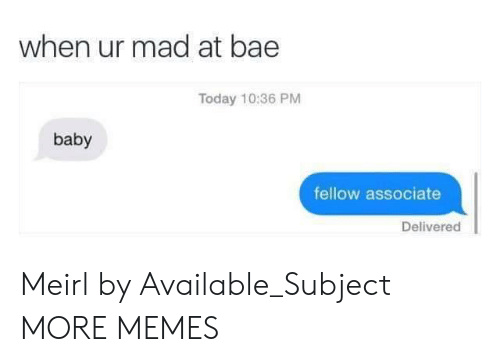 Bae, Dank, and Memes: when ur mad at bae  Today 10:36 PM  baby  fellow associate  Delivered Meirl by Available_Subject MORE MEMES