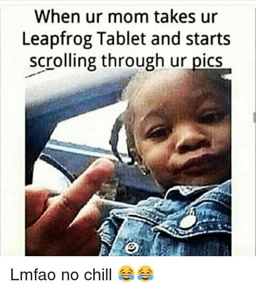 Chill, Funny, and LeapFrog: When ur mom takes ur  Leapfrog Tablet and starts  scrolling through ur pics Lmfao no chill 😂😂