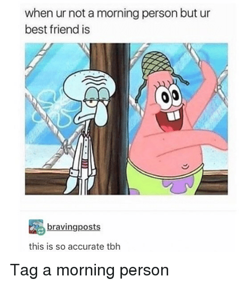 Best Friend, Memes, and Tbh: when ur not a morning person but ur  best friend is  bravingposts  this is so accurate tbh Tag a morning person