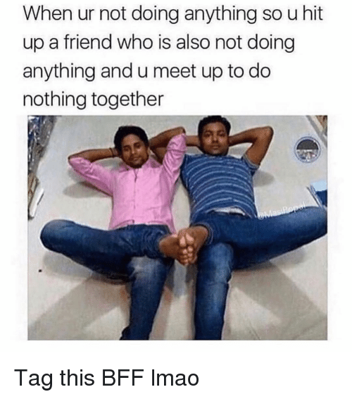 Funny, Lmao, and Who: When ur not doing anything so u hit  up a friend who is also not doing  anything and u meet up to do  nothing together Tag this BFF lmao