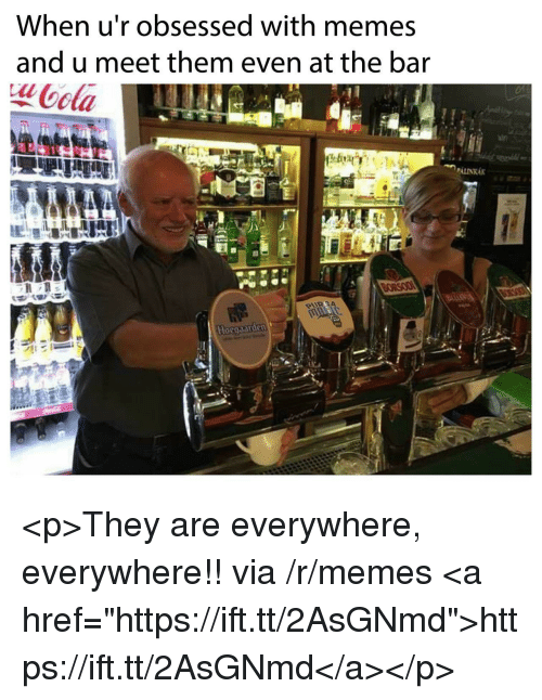 """Memes, Via, and Bar: When u'r obsessed with memes  and u meet them even at the bar  ota  aln <p>They are everywhere, everywhere!! via /r/memes <a href=""""https://ift.tt/2AsGNmd"""">https://ift.tt/2AsGNmd</a></p>"""