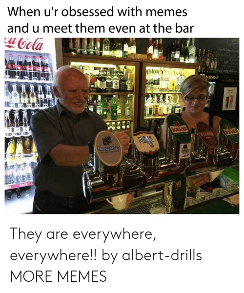 Theye: When u'r obsessed with memes  and u meet them even at the bar  ota  aln They are everywhere, everywhere!! by albert-drills MORE MEMES