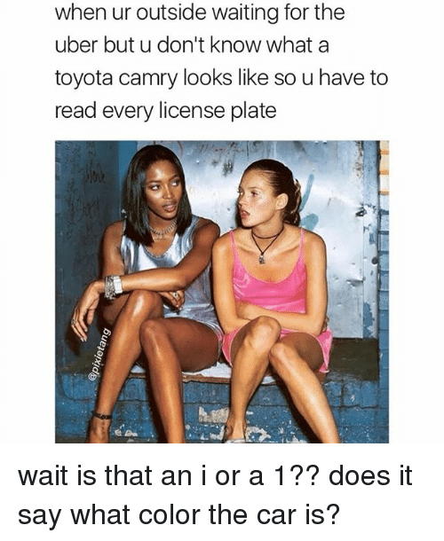 Memes, Uber, and Toyota: when ur outside waiting for the  uber but u don't know what a  toyota camry looks like so u have to  read every license plate wait is that an i or a 1?? does it say what color the car is?
