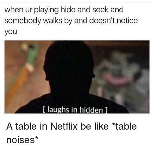 Be Like, Netflix, and Hidden: when ur playing hide and seek and  somebody walks by and doesn't notice  you  laughs in hidden A table in Netflix be like *table noises*