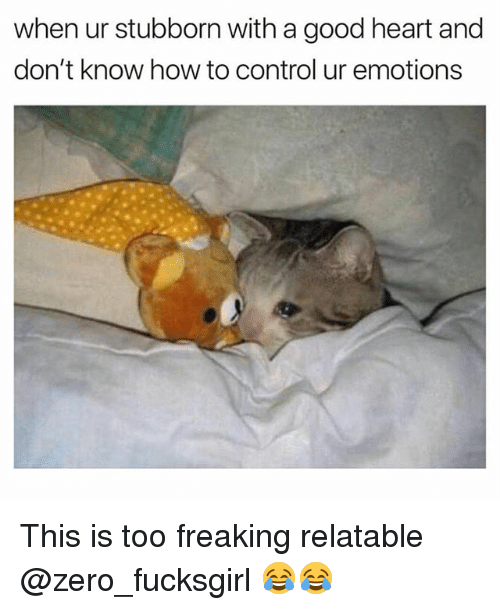 Funny, Zero, and Control: when ur stubborn with a good heart and  don't know how to control ur emotions This is too freaking relatable @zero_fucksgirl 😂😂