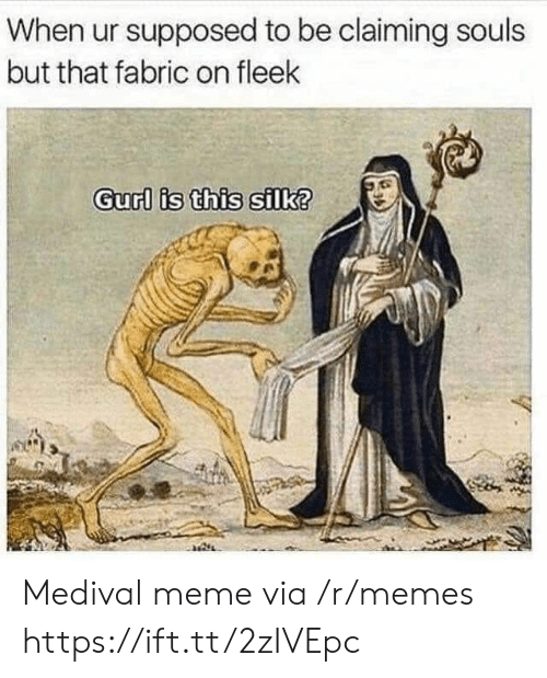 Meme, Memes, and On Fleek: When ur supposed to be claiming souls  but that fabric on fleek  Gurl is this silk? Medival meme via /r/memes https://ift.tt/2zIVEpc