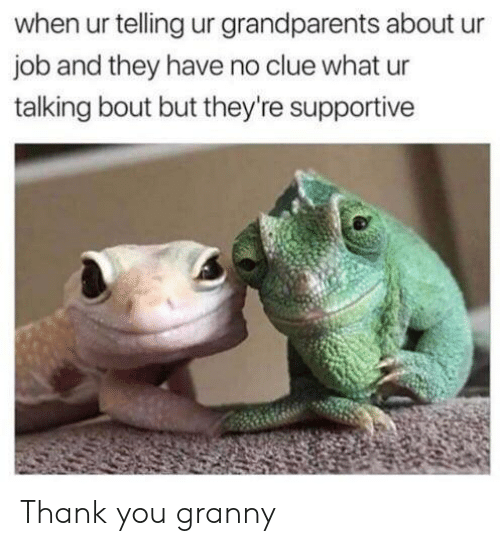 Reddit, Thank You, and Job: when ur telling ur grandparents about  job and they have no clue what ur  talking bout but they're supportive Thank you granny