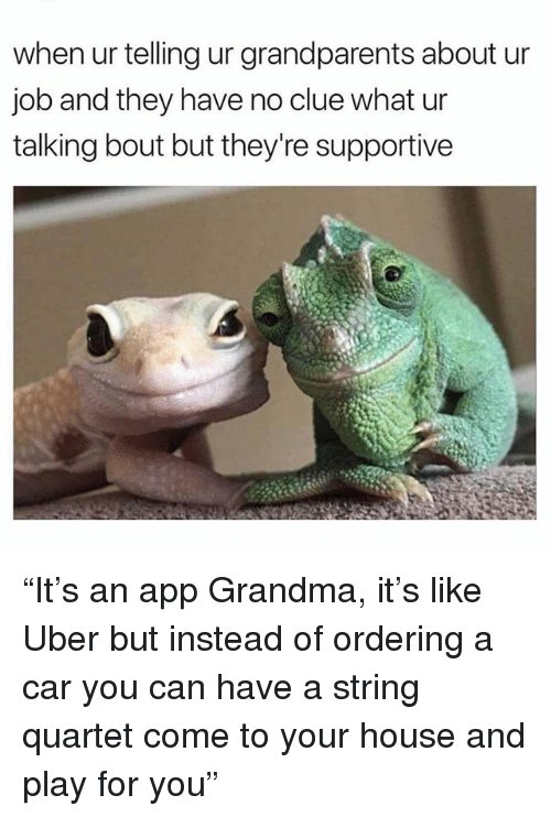 """Grandma, Memes, and Uber: when ur telling ur grandparents about ur  job and they have no clue what ur  talking bout but they're supportive """"It's an app Grandma, it's like Uber but instead of ordering a car you can have a string quartet come to your house and play for you"""""""