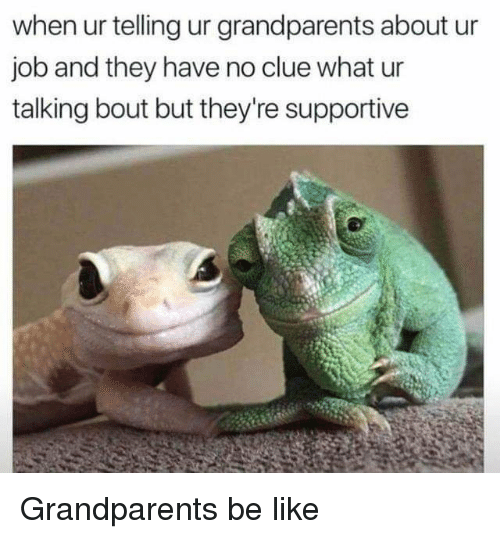 Be Like, Job, and Clue: when ur telling ur grandparents about ur  job and they have no clue what ur  talking bout but they're supportive Grandparents be like