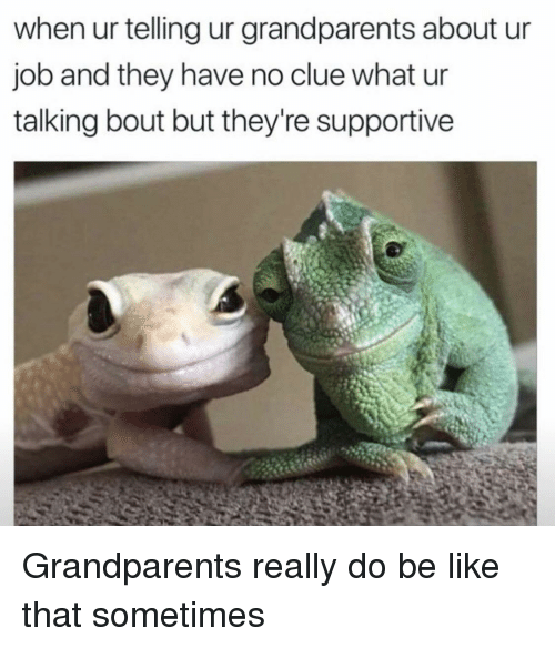 Be Like, Job, and Clue: when ur telling ur grandparents about ur  job and they have no clue what ur  talking bout but they're supportive Grandparents really do be like that sometimes