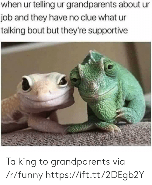 Funny, Job, and Clue: when ur telling ur grandparents about ur  job and they have no clue what ur  talking bout but they're supportive Talking to grandparents via /r/funny https://ift.tt/2DEgb2Y