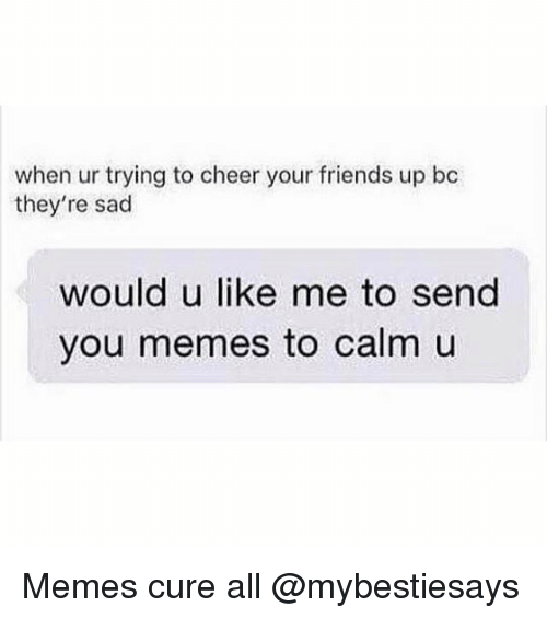Friends, Memes, and Girl Memes: when ur trying to cheer your friends up bc  they're sad  would u like me to send  you memes to calm u Memes cure all @mybestiesays