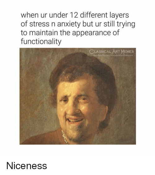 Memes, Anxiety, and Classical Art: when ur under 12 different layers  of stress n anxiety but ur still trying  to maintain the appearance of  functionality  CLASSİCALART MEMES  fa  cebook.com/classicalartimemes Niceness