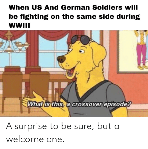 What Is: When US And German Soldiers will  be fighting on the same side during  WWII  What is this, a crossover episode? A surprise to be sure, but a welcome one.