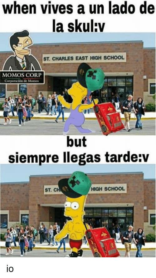 School, Corp, and Ios: when vives a un lado de  la skul:v  ST. CHARLES EAST HIGH SCHOOL  MOMOS CORP  but  siempre llegas tarde:v  ST  HIGH SCHOOL io