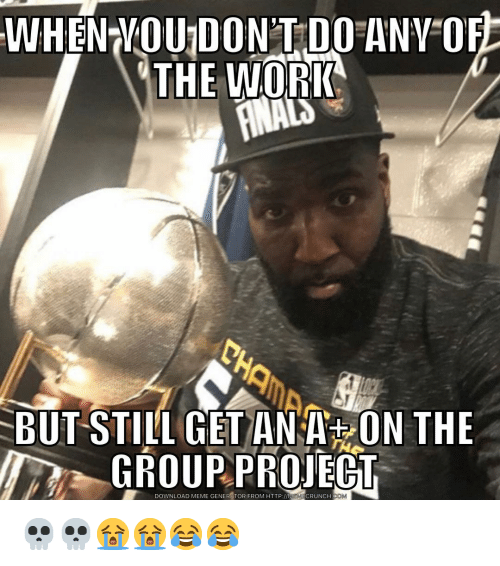 Meme, Nba, and Work: WHEN VOU DON'T DO ANV OF  THE WORK  BUT STILL GET ANA ON THE  GROUPPROJECT  DOWNLOAD MEME GENERATOR FROM HTTP:/I  EMCRUNCH  .CO 💀💀😭😭😂😂