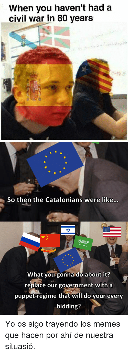 Memes, Yo, and Civil War: When vou haven't had a  civil war in 80 years   So then the Catalonians were like...  砕  What you gonna do about it?  replace our government with a  puppet-regime that will do your every  bidding? <p>Yo os sigo trayendo los memes que hacen por ahí de nuestra situasió.</p>