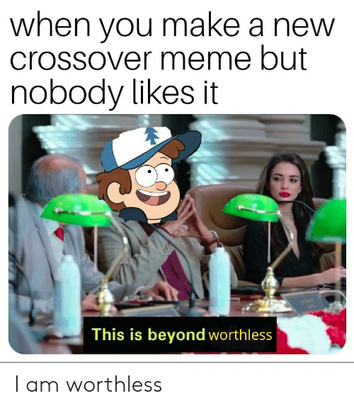 Meme, Make A, and Crossover: when vou make a new  crossover meme but  nobody likes it  This is beyond worthless I am worthless
