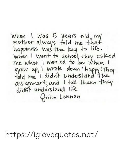I Wanted: when was 5 years old, my  Mother always told me that  happiness was the key to life.  when I went to school, they asked  me what I wanted to be when  arew up, wrote down happy! They  Told me didnt understand the  assignmant, and told them they  didnt understand life  yohn Lennon https://iglovequotes.net/
