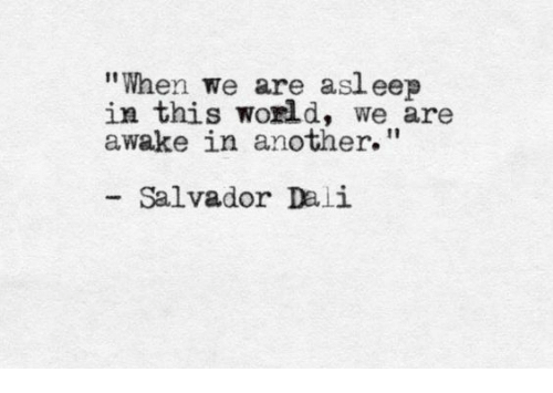 "Salvador Dali, World, and Another: ""When we are asl eep  in this world, we are  awake in another.""  Salvador Dali"