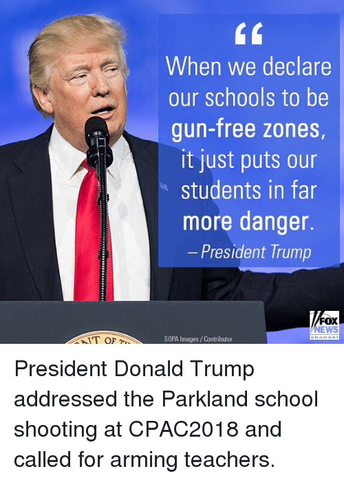 Donald Trump, Memes, and News: When we declare  our schools to be  gun-free zones  it just puts our  students in far  more danger.  President Trump  FOX  NEWS  SOPA Images/Contributor President Donald Trump addressed the Parkland school shooting at CPAC2018 and called for arming teachers.