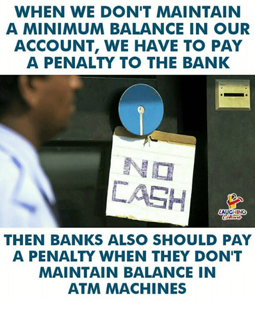 Bank, Banks, and Indianpeoplefacebook: WHEN WE DON'T MAINTAIN  A MINIMUM BALANCE IN OUR  ACCOUNT, WE HAVE TO PAY  A PENALTY TO THE BANK  N囗  匚ASH  LAUGHING  THEN BANKS ALSO SHOULD PAY  A PENALTY WHEN THEY DON'T  MAINTAIN BALANCE IN  ATM MACHINES