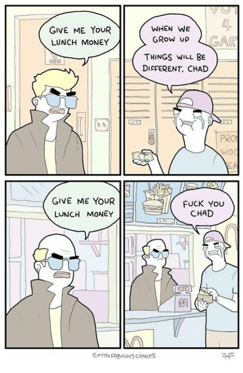 Chads: WHEN WE  GIVE ME. YouR  GROW up  LUNCH MONEY  THINGS WILL BE  DIFFERENT, CHAD  VNOd  GIVE ME YOUR  FUCK YOU  CHAD  LUNCH MONEY  ExtRa FABULOUS coMIcS