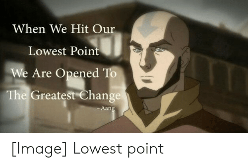 Aang, Image, and Change: When We Hit Our  Lowest Point  We Are Opened To  The Greatest Change  Aang [Image] Lowest point