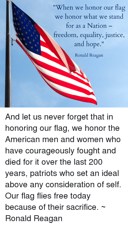 """Bailey Jay, Memes, and Patriotic: """"When we honor our flag  we honor what we stand  for as a Nation  freedom, equality, justice,  and hope.  Ronald Reagan And let us never forget that in honoring our flag, we honor the American men and women who have courageously fought and died  for it over the last 200 years, patriots who set an ideal above any consideration of self. Our flag flies free today because of their sacrifice. ~ Ronald Reagan"""