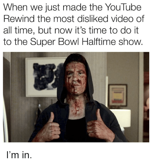 Super Bowl, youtube.com, and Time: When we just made the YouTube  Rewind the most disliked video of  all time, but now it's time to do it  to the Super Bowl Halftime show. I'm in.