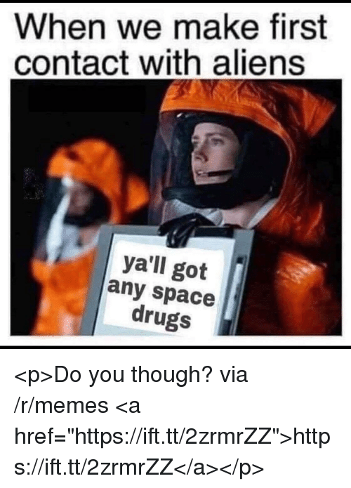 """Drugs, Memes, and Aliens: When we make first  contact with aliens  ya'll got  any space  drugs <p>Do you though? via /r/memes <a href=""""https://ift.tt/2zrmrZZ"""">https://ift.tt/2zrmrZZ</a></p>"""