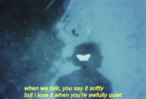 Love, Say It, and Quiet: when we talk, you say it softly  but i love it when you're awfully quiet