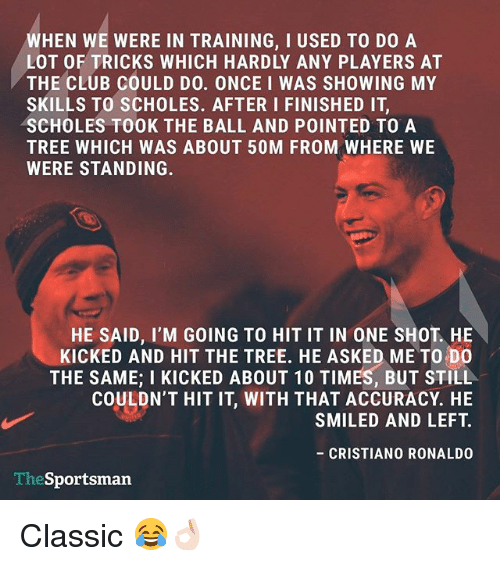 Club, Cristiano Ronaldo, and Memes: WHEN WE WERE IN TRAINING, I USED TO DO A  LOT OF TRICKS WHICH HARDLY ANY PLAYERS AT  THE CLUB COULD DO. ONCE I WAS SHOWING MY  SKILLS TO SCHOLES. AFTER I FINISHED IT  SCHOLES TOOK THE BALL AND POINTED TO A  TREE WHICH WAS ABOUT 50M FROM WHERE WE  WERE STANDING.  HE SAID, I'M GOING TO HIT IT IN ONE SHOT HE  KICKED AND HIT THE TREE. HE ASKED ME TO DO  THE SAME; I KICKED ABOUT 10 TIMES, BUT STILL  COULDN'T HIT IT, WITH THAT ACCURACY. HE  SMILED AND LEFT.  CRISTIANO RONALDO  TheSportsman Classic 😂👌🏻