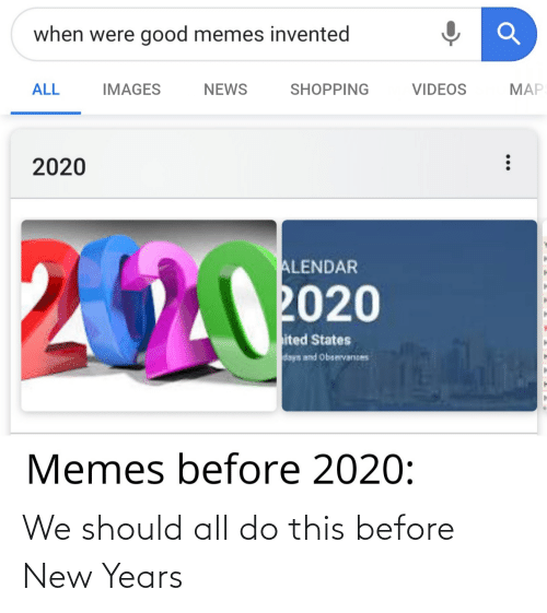 Memes, News, and Reddit: when were good memes invented  MAP  ALL  NEWS  IMAGES  SHOPPING  VIDEOS  2020  ALENDAR  2020  ited States  days and Obsevances  04  Memes before 2020: We should all do this before New Years