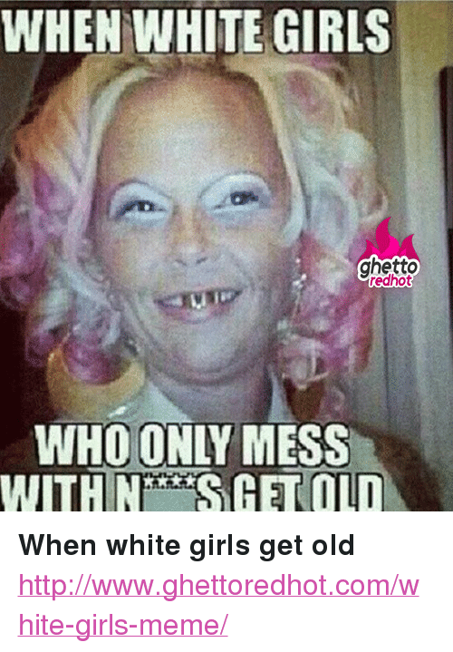"Ghetto, Girls, and Meme: WHEN WHITE GIRLS  ghetto  redhot  WHO ONLY MESS  WITHNGET OLD <p><strong>When white girls get old</strong></p><p><a href=""http://www.ghettoredhot.com/white-girls-meme/"">http://www.ghettoredhot.com/white-girls-meme/</a></p>"