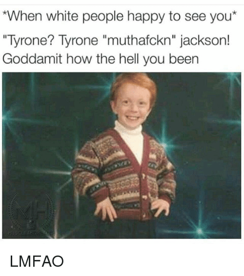 "Memes, White People, and 🤖: *When white people happy to see you  ""Tyrone? Tyrone muthafckn"" jackson!  Goddamit how the hell you been LMFAO"