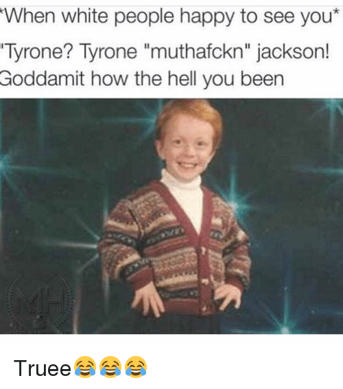 "Funny, White People, and Jackson: When white people happy to see you*  Tyrone? Tyrone ""muthafckn"" jackson!  Goddamit how the hell you been Truee😂😂😂"