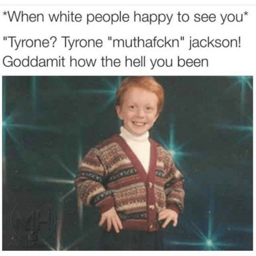 "White People, Happy, and White: When white people happy to see you*  ""Tyrone? Tyrone ""muthafckn"" jackson!  Goddamit how the hell you been"