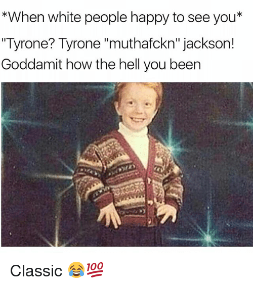 "Funny, White People, and Happy: *When white people happy to seeyou*  ""Tyrone? Tyrone ""muthafckn"" jackson!  Goddamit how the hell you been Classic 😂💯"