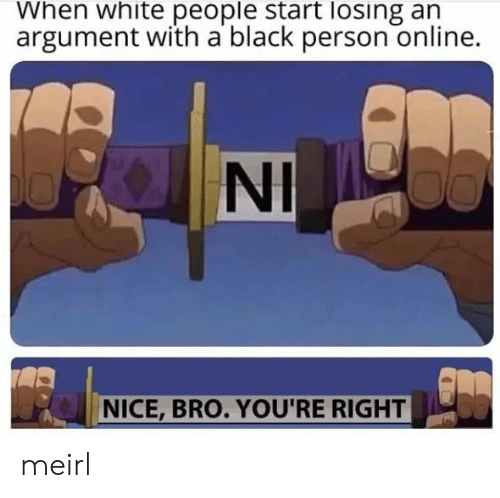 White People, Black, and White: When white people start losing an  argument with a black person online.  NI  NICE,BRO. YOU'RE RIGHT meirl